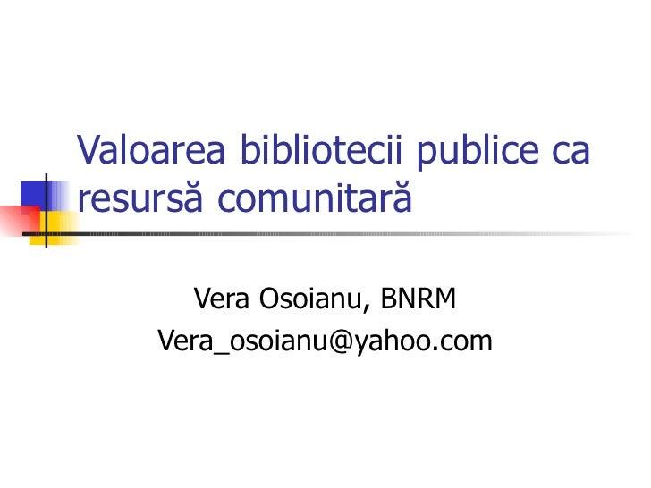 Valoarea bibliotecii publice caresursă comunitară       Vera Osoianu, BNRM    Vera_osoianu@yahoo.com