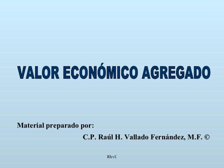 Rhvf. VALOR ECONÓMICO AGREGADO Material preparado por: C.P. Raúl H. Vallado Fernández, M.F. ©