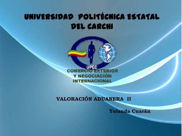 UNIVERSIDAD POLITÉCNICA ESTATAL           DEL CARCHI       VALORACIÓN ADUANERA II                      Yolanda Cuarán