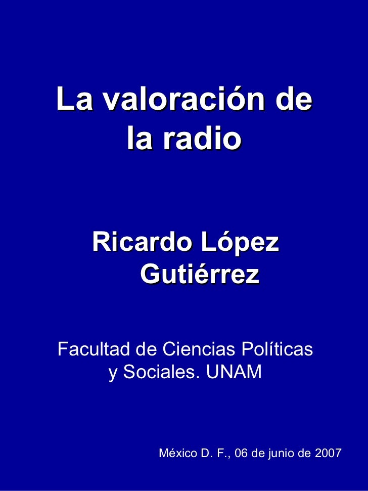 La valoración de la radio Ricardo López Gutiérrez Facultad de Ciencias Políticas y Sociales. UNAM México D. F., 06 de juni...