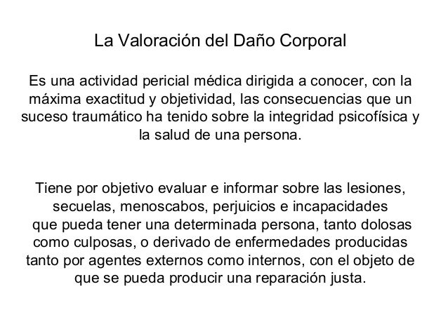 La Valoración del Daño Corporal Es una actividad pericial médica dirigida a conocer, con la máxima exactitud y objetividad...