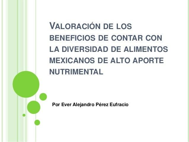 VALORACIÓN DE LOSBENEFICIOS DE CONTAR CONLA DIVERSIDAD DE ALIMENTOSMEXICANOS DE ALTO APORTENUTRIMENTALPor Ever Alejandro P...