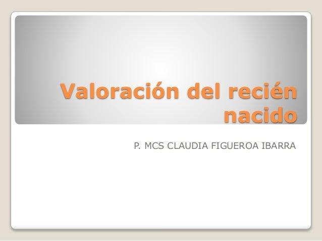 Valoración del recién nacido P. MCS CLAUDIA FIGUEROA IBARRA