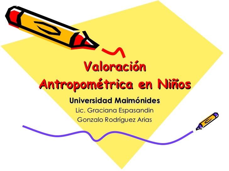 Valoración Antropométrica en Niños Universidad Maimónides Lic. Graciana Espasandin Gonzalo Rodríguez Arias