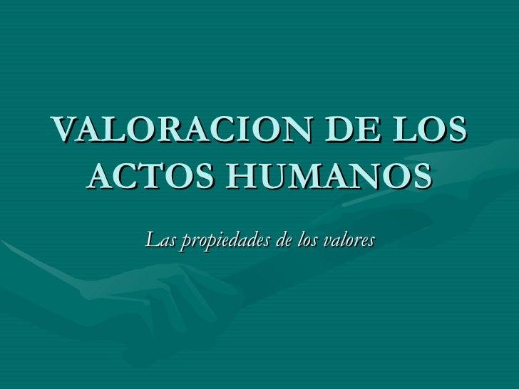 VALORACION DE LOS ACTOS HUMANOS Las propiedades de los valores
