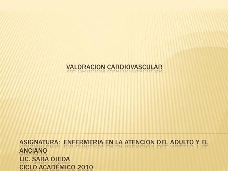VALORACION CARDIOVASCULARASIGNATURA: ENFERMERÍA EN LA ATENCIÓN DEL ADULTO Y ELANCIANOLIC. SARA OJEDACICLO ACADÉMICO 2010