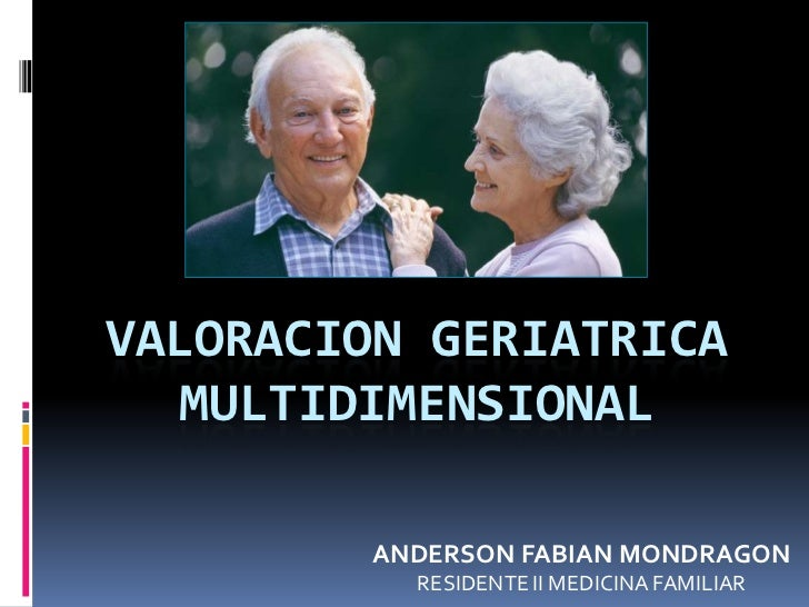 VALORACION GERIATRICA  MULTIDIMENSIONAL         ANDERSON FABIAN MONDRAGON           RESIDENTE II MEDICINA FAMILIAR