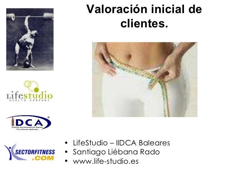 Valoración inicial de clientes. <ul><li>LifeStudio – IIDCA Baleares </li></ul><ul><li>Santiago Liébana Rado </li></ul><ul>...