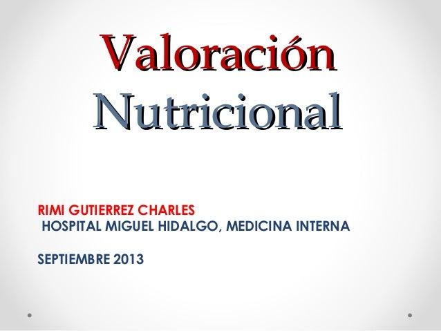 Valoración Nutricional RIMI GUTIERREZ CHARLES HOSPITAL MIGUEL HIDALGO, MEDICINA INTERNA SEPTIEMBRE 2013