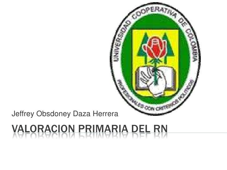 Valoracion primaria del rn<br />Jeffrey Obsdoney Daza Herrera<br />