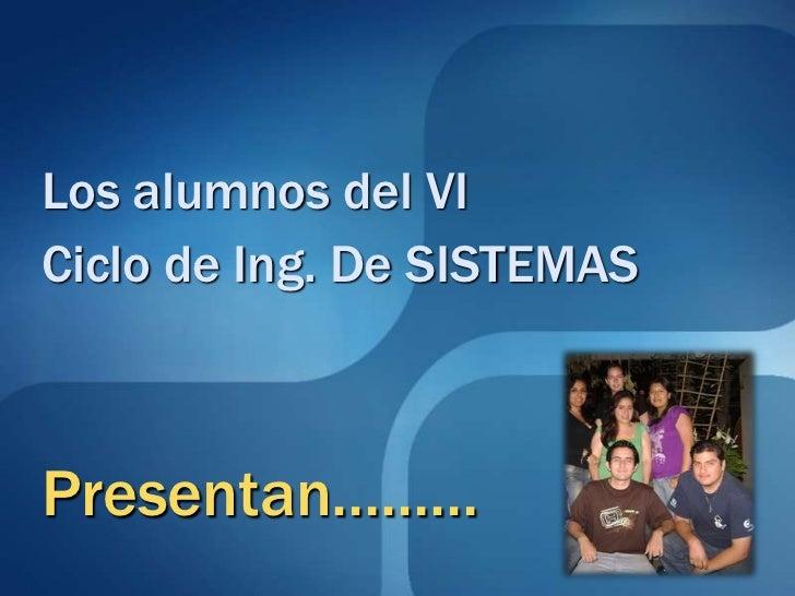 Los alumnos del VI <br />Ciclo de Ing. De SISTEMAS<br />Presentan………<br />