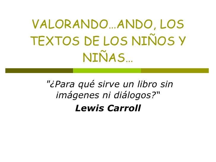 """VALORANDO…ANDO, LOS TEXTOS DE LOS NIÑOS Y NIÑAS…  """"¿Para qué sirve un libro sin imágenes ni diálogos?"""" Lewis Carroll"""