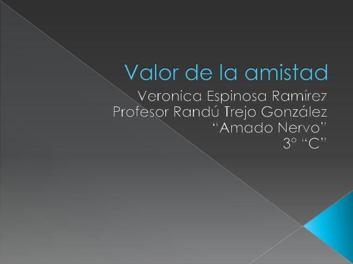 """Valor de la amistad <br />Veronica Espinosa Ramírez <br />Profesor Randú Trejo González <br />""""Amado Nervo"""" <br />3° """"C""""<b..."""