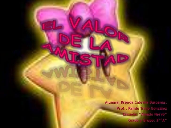 """El valor de la amistad<br />Alumna: Brenda Cabrera Barcenas.<br />Prof.: Randu Trejo González<br />Escuela: """"Amado Nervo""""<..."""