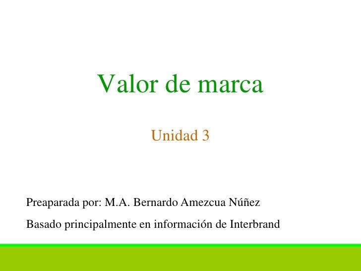 Valor de marca                        Unidad 3Preaparada por: M.A. Bernardo Amezcua NúñezBasado principalmente en informac...