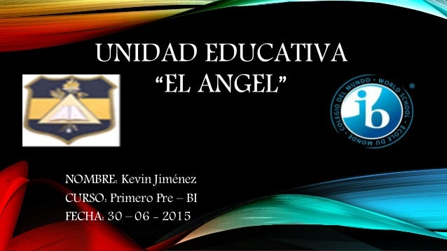 "UNIDAD EDUCATIVA ""EL ANGEL"" NOMBRE: Kevin Jiménez CURSO: Primero Pre – BI FECHA: 30 – 06 - 2015"