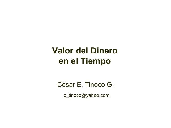 Valor del Dinero en el Tiempo César E. Tinoco G. [email_address]