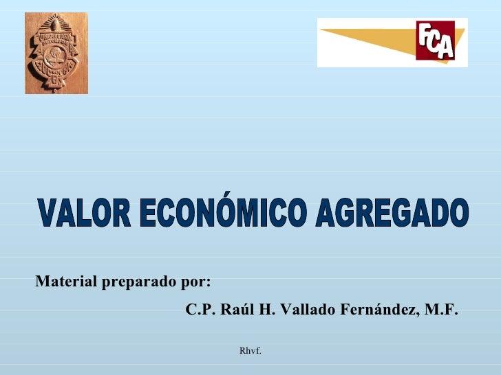 Rhvf. VALOR ECONÓMICO AGREGADO Material preparado por: C.P. Raúl H. Vallado Fernández, M.F.