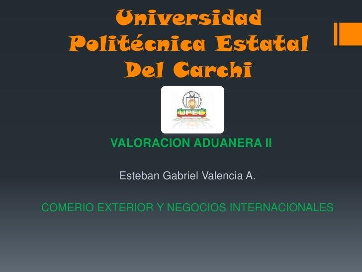 Universidad    Politécnica Estatal         Del Carchi          VALORACION ADUANERA II           Esteban Gabriel Valencia A...