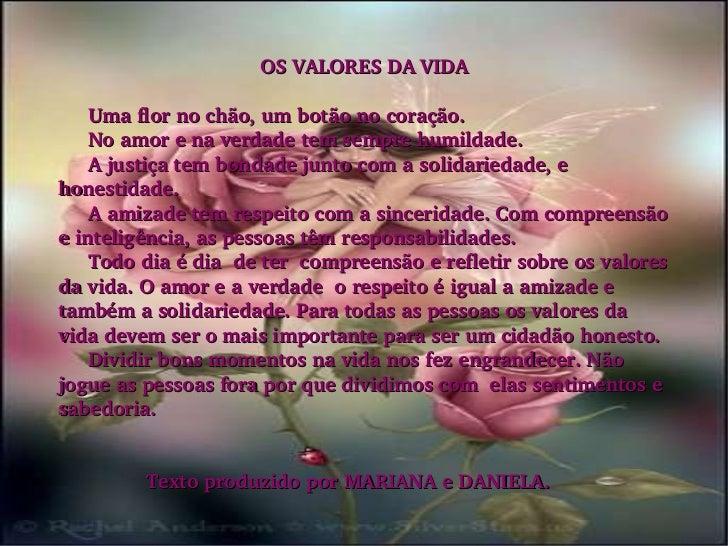 OS VALORES DA VIDA Uma flor no chão, um botão no coração. No amor e na verdade tem sempre humildade. A justiça tem bondade...