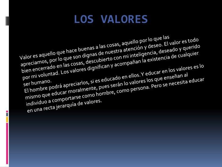 Los valores<br />Valor es aquello que hace buenas a las cosas, aquello por lo que las apreciamos, por lo que son dignas de...