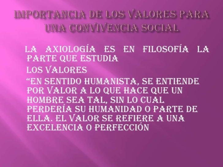 IMPORTANCIA DE LOS VALORES PARA UNA CONVIVENCIA SOCIAL<br />La axiología es en filosofía la parte que estudia<br />    los...
