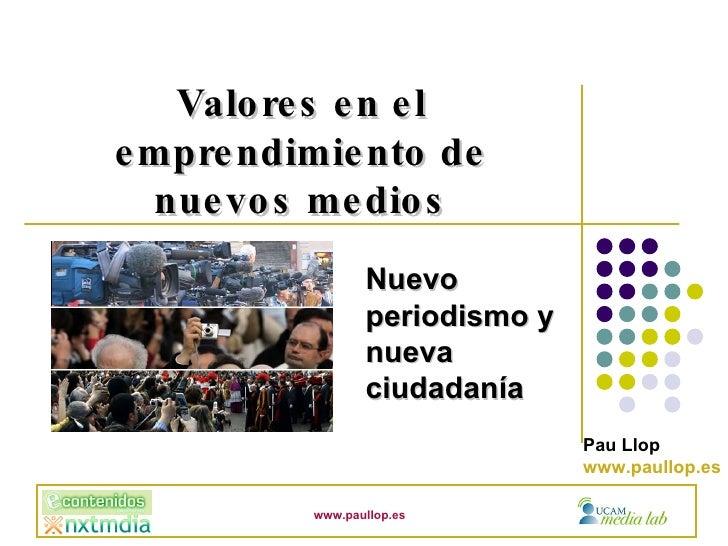 Nuevo periodismo y nueva ciudadanía Valores en el emprendimiento de nuevos medios Pau Llop www.paullop.es www.paullop.es