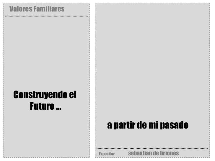 Valores Familiares Expositor   sebastian de briones Construyendo el  Futuro … a partir de mi pasado