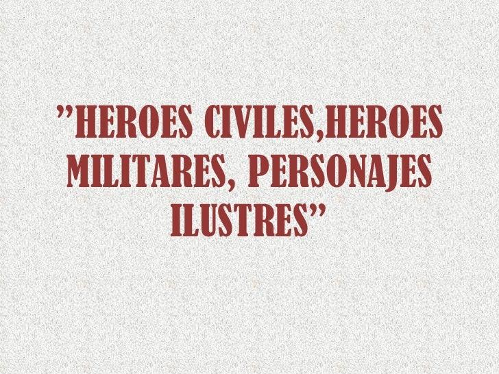 """ HEROES CIVILES,HEROES MILITARES, PERSONAJES ILUSTRES"""