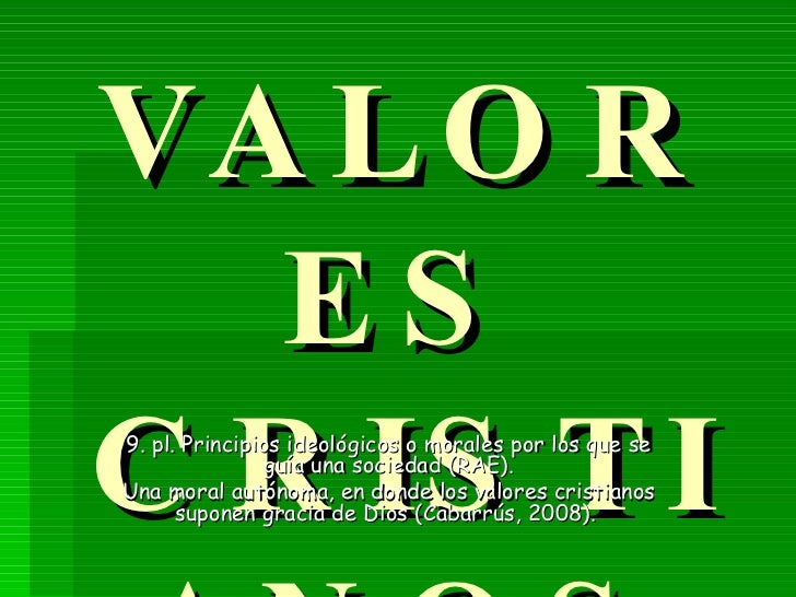 VALORES CRISTIANOS 9. pl. Principios ideológicos o morales por los que se guía una sociedad (RAE). Una moral autónoma, en ...