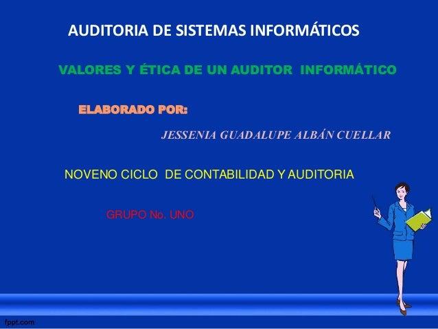 AUDITORIA DE SISTEMAS INFORMÁTICOS VALORES Y ÉTICA DE UN AUDITOR INFORMÁTICO ELABORADO POR: JESSENIA GUADALUPE ALBÁN CUELL...
