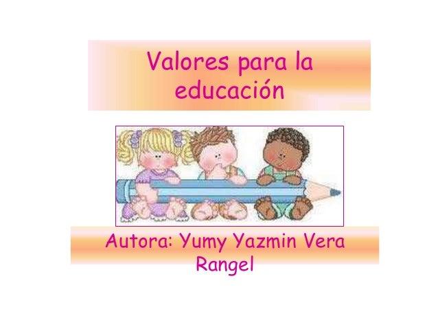 Valores para la educación Autora: Yumy Yazmin Vera Rangel