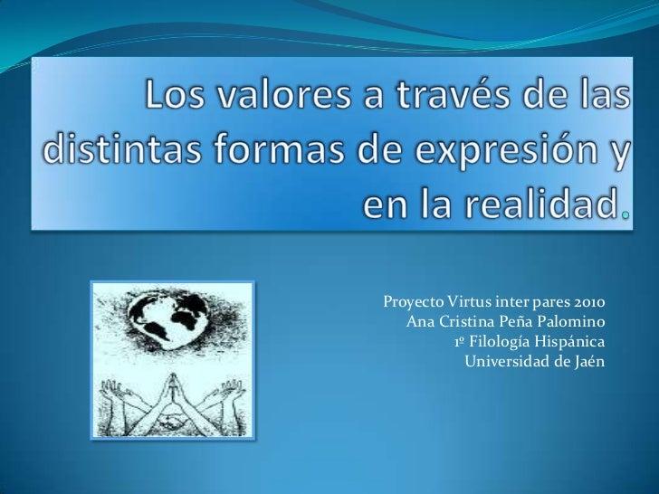 Los valores a través de las distintas formas de expresión y en la realidad. <br />Proyecto Virtus inter pares 2010<br />An...