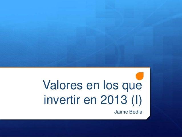 Valores en los queinvertir en 2013 (I)              Jaime Bedia