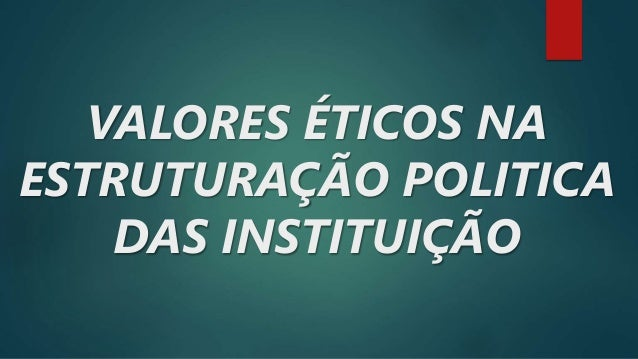 VALORES ÉTICOS NA ESTRUTURAÇÃO POLITICA DAS INSTITUIÇÃO