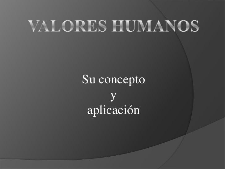 VALORES HUMANOS<br />Su concepto <br />y <br />aplicación<br />