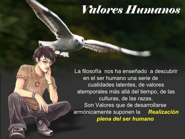 La filosofía  nos ha enseñado  a descubrir en el ser humano una serie de  cualidades latentes, de valores atemporales más ...