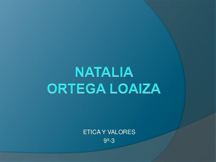 NATALIA ORTEGA LOAIZA<br />ETICA Y VALORES<br />9º-3<br />