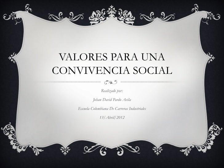 VALORES PARA UNACONVIVENCIA SOCIAL                 Realizado por:            Johan David Pardo Avila   Escuela Colombiana ...