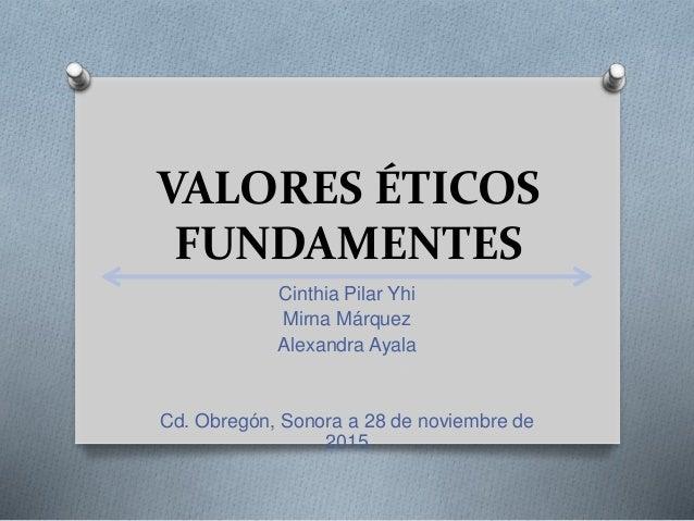 VALORES ÉTICOS FUNDAMENTES Cinthia Pilar Yhi Mirna Márquez Alexandra Ayala Cd. Obregón, Sonora a 28 de noviembre de 2015