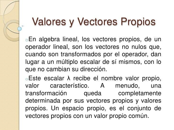 Valores y Vectores Propios<br /><ul><li>En algebra lineal, los vectores propios, de un operador lineal, son los vectores n...