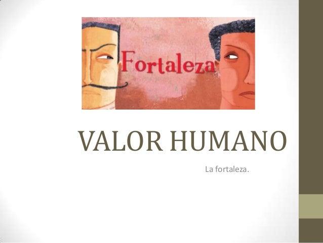 VALOR HUMANO La fortaleza.