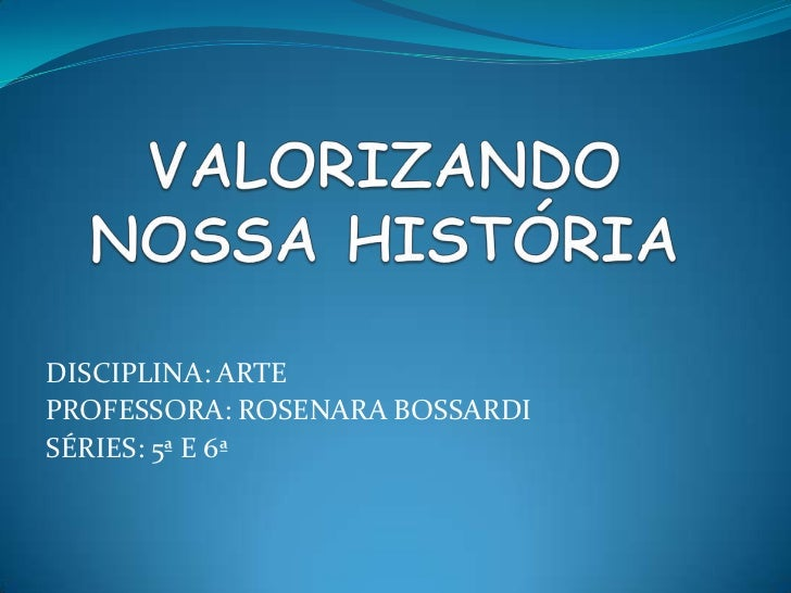 VALORIZANDO  NOSSA HISTÓRIA<br />DISCIPLINA: ARTE<br />PROFESSORA: ROSENARA BOSSARDI<br />SÉRIES: 5ª E 6ª<br />