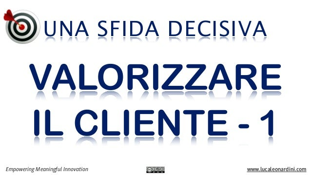 UNA SFIDA DECISIVA Empowering Meaningful Innovation www.lucaleonardini.com VALORIZZARE IL CLIENTE - 1