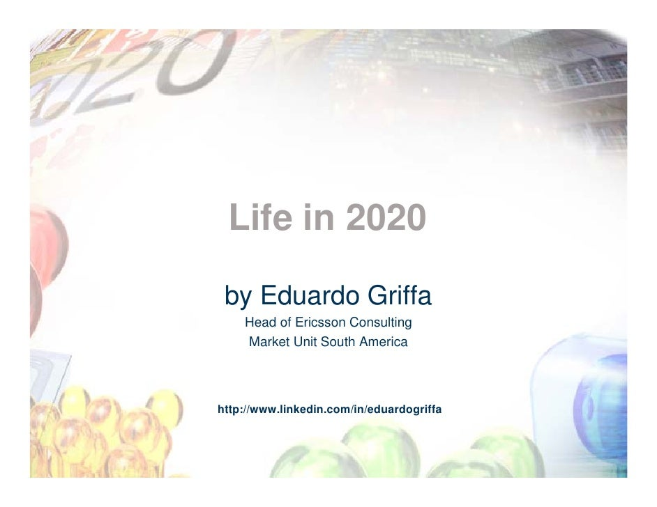 Life in 2020   by Eduardo Griffa     Head of Ericsson Consulting     Market Unit South America     http://www.linkedin.com...