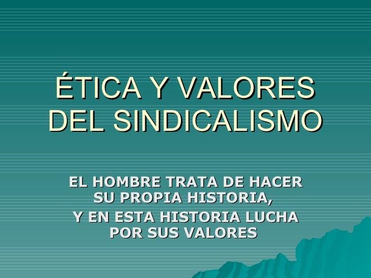 ÉTICA Y VALORES DEL SINDICALISMO EL HOMBRE TRATA DE HACER SU PROPIA HISTORIA,  Y EN ESTA HISTORIA LUCHA POR SUS VALORES