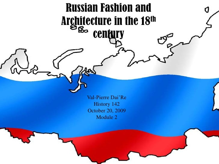 Russian Fashion and Architecture in the 18th century<br />Val-Pierre Dai'Re<br />History 142<br />October 20, 2009<br />Mo...