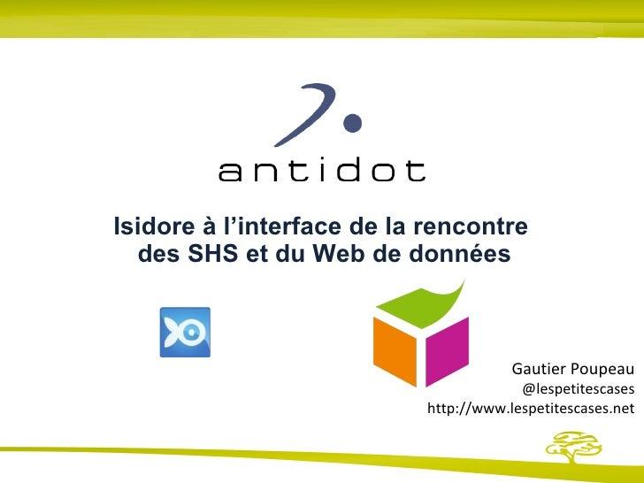 Isidore à l'interface de la rencontre  des SHS et du Web de données Gautier Poupeau @lespetitescases http://www.lespetites...