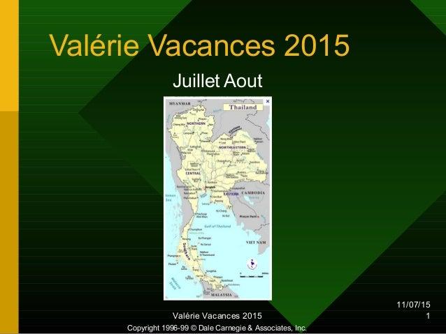 11/07/15 Valérie Vacances 2015 1 Valérie Vacances 2015 Juillet Aout Copyright 1996-99 © Dale Carnegie & Associates, Inc.