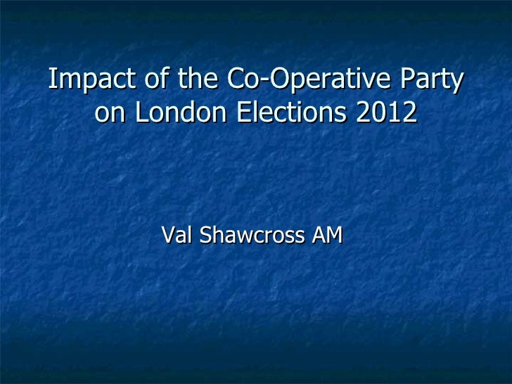 Impact of the Co-Operative Party   on London Elections 2012        Val Shawcross AM